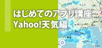 はじめてのアプリ講座 Yahoo!天気編