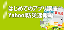 はじめてのアプリ講座 Yahoo!防災速報編