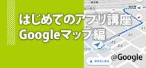 はじめてのアプリ講座 Googleマップ編